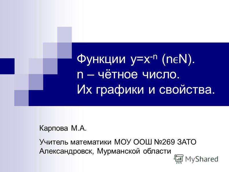 Функции y=x -n (nN). n – чётное число. Их графики и свойства. Карпова М.А. Учитель математики МОУ ООШ 269 ЗАТО Александровск, Мурманской области