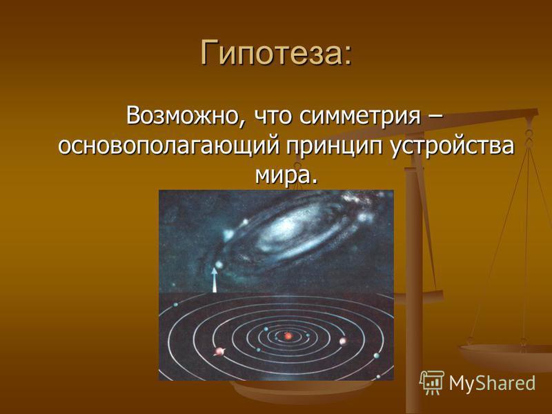 Гипотеза: Возможно, что симметрия – основополагающий принцип устройства мира. Возможно, что симметрия – основополагающий принцип устройства мира.