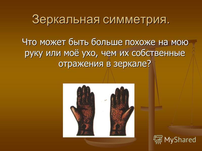 Зеркальная симметрия. Что может быть больше похоже на мою руку или моё ухо, чем их собственные отражения в зеркале? Что может быть больше похоже на мою руку или моё ухо, чем их собственные отражения в зеркале?