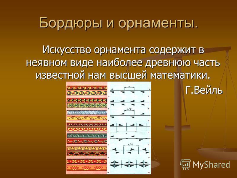Бордюры и орнаменты. Искусство орнамента содержит в неявном виде наиболее древнюю часть известной нам высшей математики. Искусство орнамента содержит в неявном виде наиболее древнюю часть известной нам высшей математики.Г.Вейль
