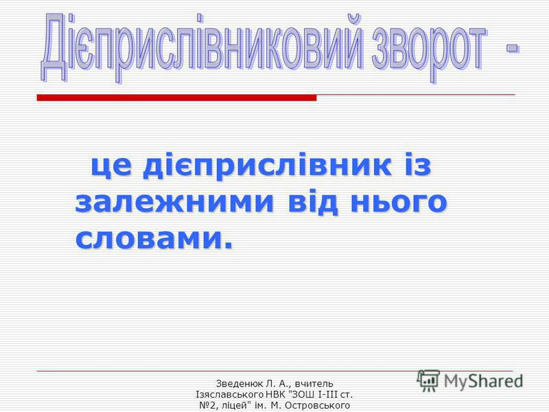 Зведенюк Л. А., вчитель Ізяславського НВК ЗОШ I-III ст. 2, ліцей ім. М. Островського це дієприслівник із залежними від нього словами.
