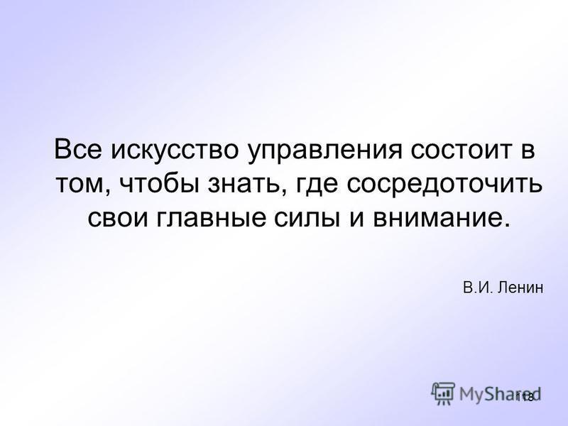 118 Все искусство управления состоит в том, чтобы знать, где сосредоточить свои главные силы и внимание. В.И. Ленин