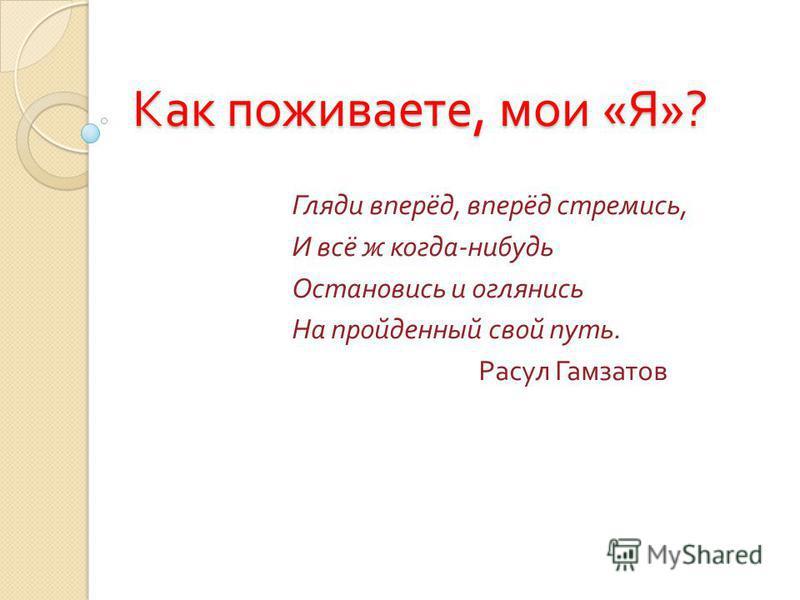 Как поживаете, мои « Я »? Гляди вперёд, вперёд стремись, И всё ж когда - нибудь Остановись и оглянись На пройденный свой путь. Расул Гамзатов