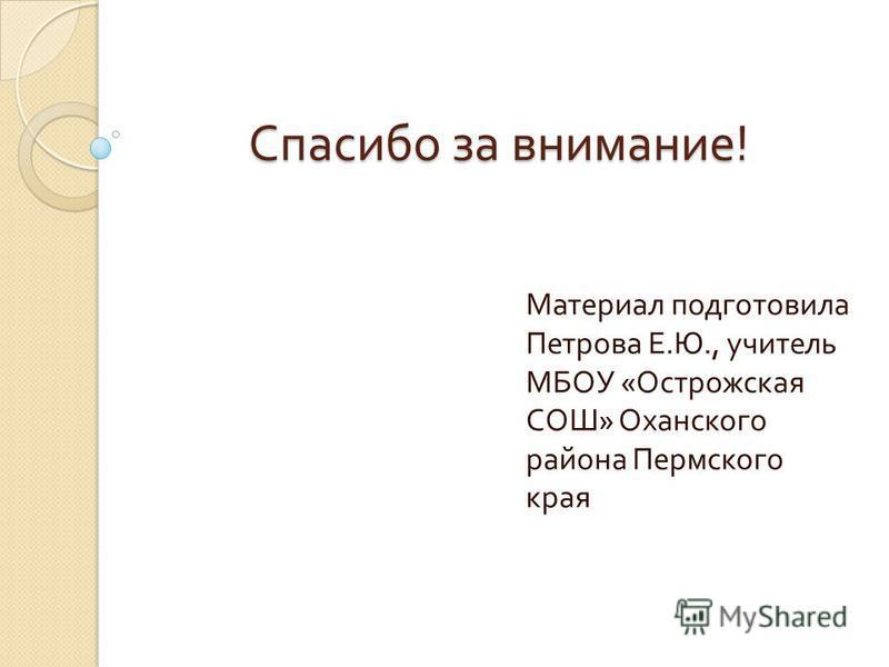 Спасибо за внимание ! Материал подготовила Петрова Е. Ю., учитель МБОУ « Острожская СОШ » Оханского района Пермского края
