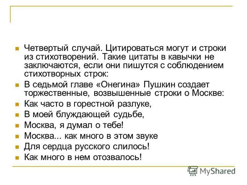Четвертый случай. Цитироваться могут и строки из стихотворений. Такие цитаты в кавычки не заключаются, если они пишутся с соблюдением стихотворных строк: В седьмой главе «Онегина» Пушкин создает торжественнне, возвышеннне строки о Москве: Как часто в