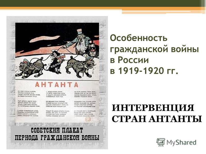 Особенность гражданской войны в России в 1919-1920 гг. ИНТЕРВЕНЦИЯ СТРАН АНТАНТЫ