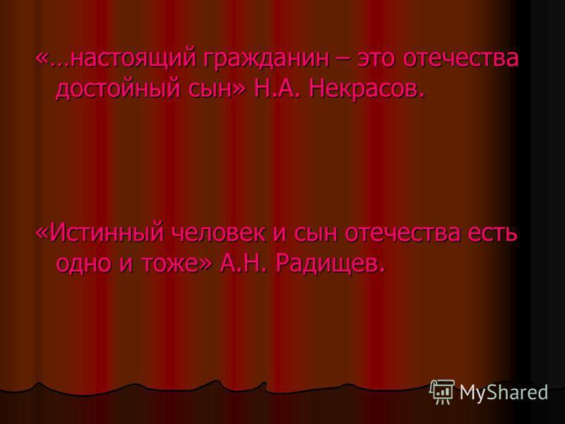 «…настоящий гражданин – это отечества достойный сын» Н.А. Некрасов. «Истинный человек и сын отечества есть одно и тоже» А.Н. Радищев.