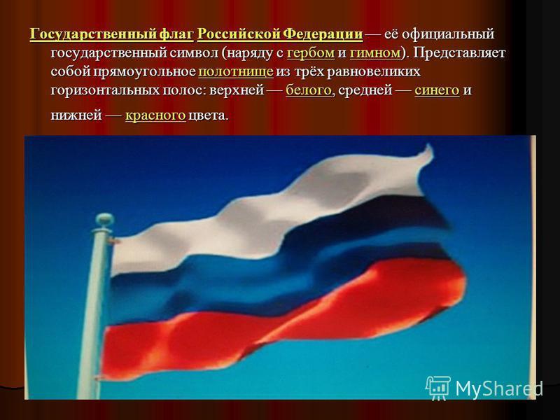 Государственный флаг Государственный флаг Российской Федерации её официальный государственный символ (наряду с гербом и гимном). Представляет собой прямоугольное полотнище из трёх равновеликих горизонтальных полос: верхней белого, средней синего и ни