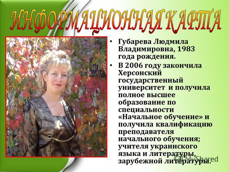 Губарева Людмила Владимировна, 1983 года рождения. В 2006 году закончила Херсонский государственный университет и получила полное высшее образование по специальности «Начальное обучение» и получила квалификацию преподавателя начального обучения; учит