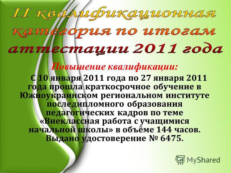 Повышение квалификации: С 10 января 2011 года по 27 января 2011 года прошла краткосрочное обучение в Южноукраинском региональном институте последипломного образования педагогических кадров по теме «Внеклассная работа с учащимися начальной школы» в об