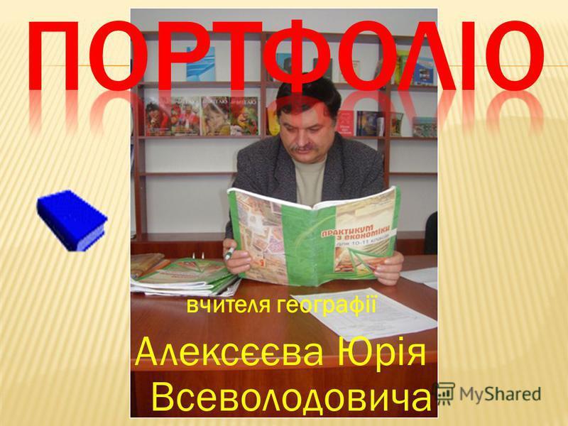 вчителя географії Алексєєва Юрія Всеволодовича