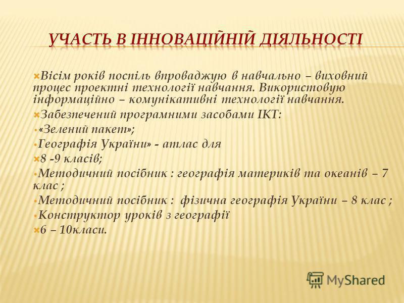 Вісім років поспіль впроваджую в навчально – виховний процес проектні технології навчання. Використовую інформаційно – комунікативні технології навчання. Забезпечений програмними засобами ІКТ: « Зелений пакет » ; Географія України » - атлас для 8 -9