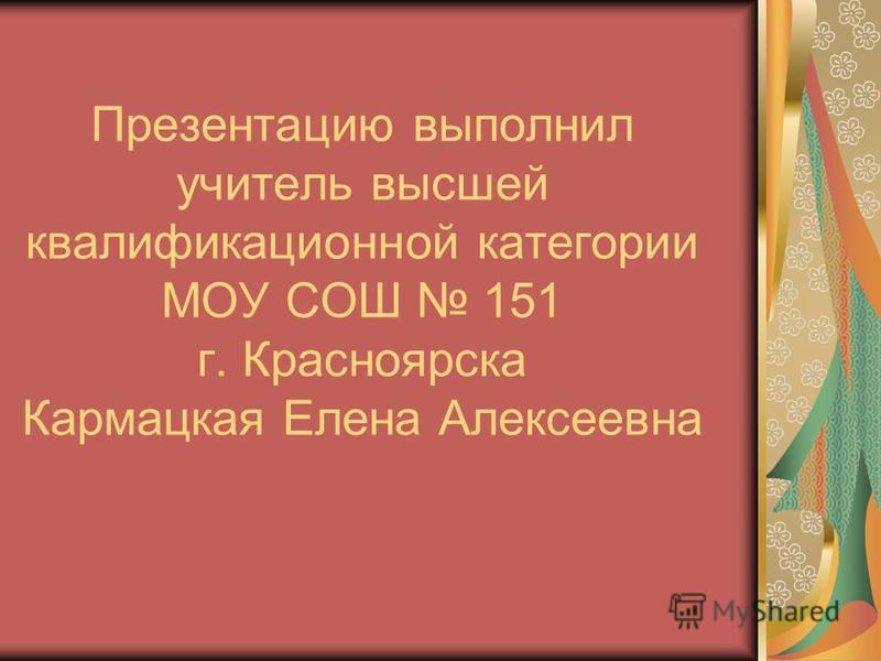 Презентацию выполнил учитель высшей квалификационной категории МОУ СОШ 151 г. Красноярска Кармацкая Елена Алексеевна