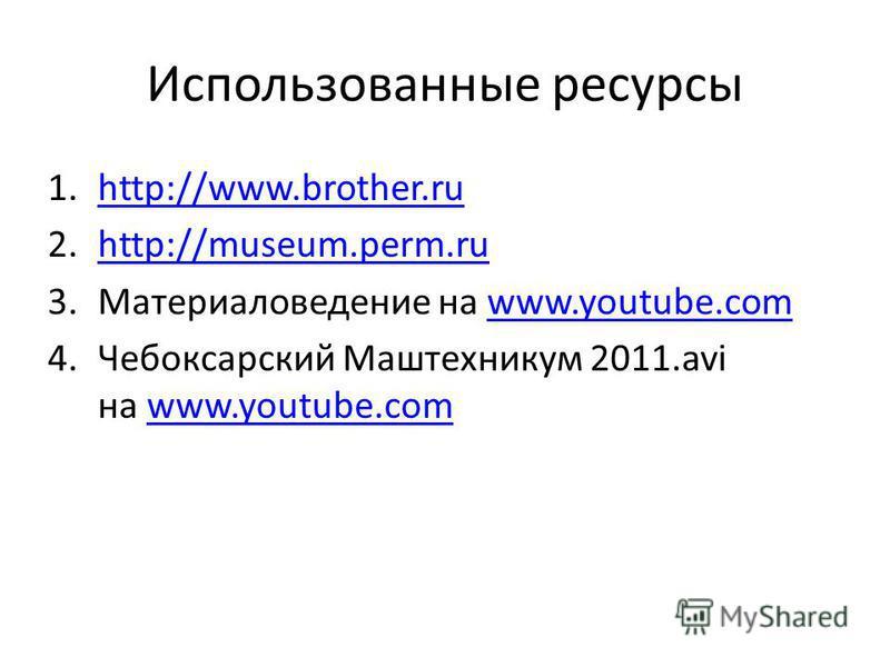 Использованные ресурсы 1.http://www.brother.ruhttp://www.brother.ru 2.http://museum.perm.ruhttp://museum.perm.ru 3. Материаловедение на www.youtube.comwww.youtube.com 4. Чебоксарский Маштехникум 2011. avi на www.youtube.comwww.youtube.com
