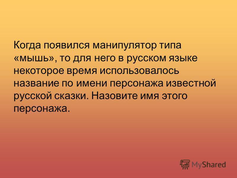 Когда появился манипулятор типа «мышь», то для него в русском языке некоторое время использовалось название по имени персонажа известной русской сказки. Назовите имя этого персонажа.