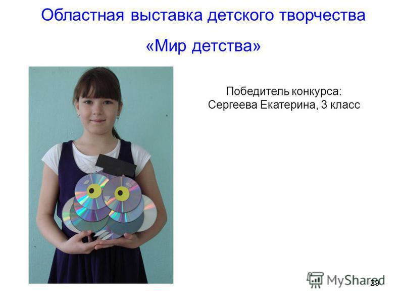29 Областная выставка детского творчества «Мир детства» Победитель конкурса: Сергеева Екатерина, 3 класс