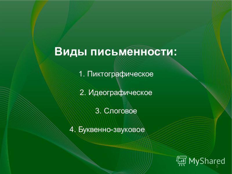 5 Виды письменности: 1. Пиктографическое 2. Идеографическое 3. Слоговое 4.Буквенно-звуковое