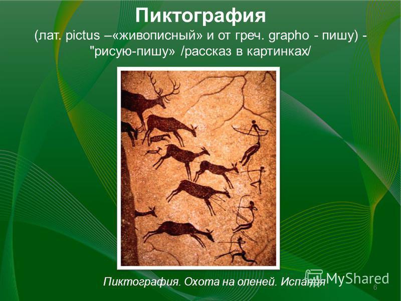 Пиктография (лат. pictus –«живописный» и от греч. grapho - пишу) - рисую-пишу» /рассказ в картинках/ Пиктография. Охота на оленей. Испания 6