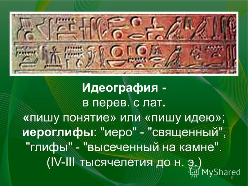 Идеография - в перев. с лат. «пишу понятие» или «пишу идею»; иероглифы: иеро - священный, глифы - высеченный на камне. (IV-III тысячелетия до н. э.) 9