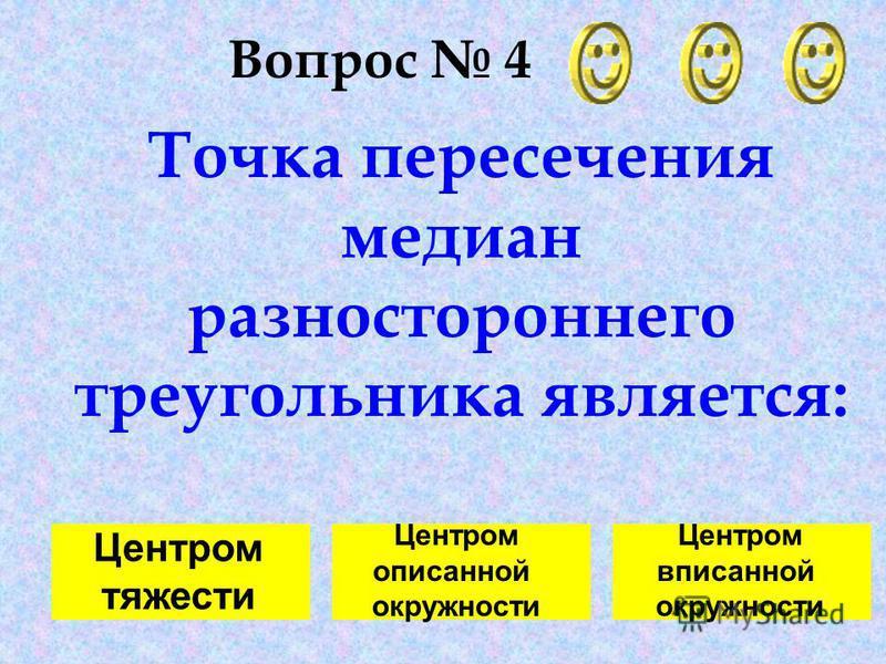 Вопрос 4 Точка пересечения медиан разностороннего треугольника является: Центром тяжести Центром описанной окружности Центром вписанной окружности