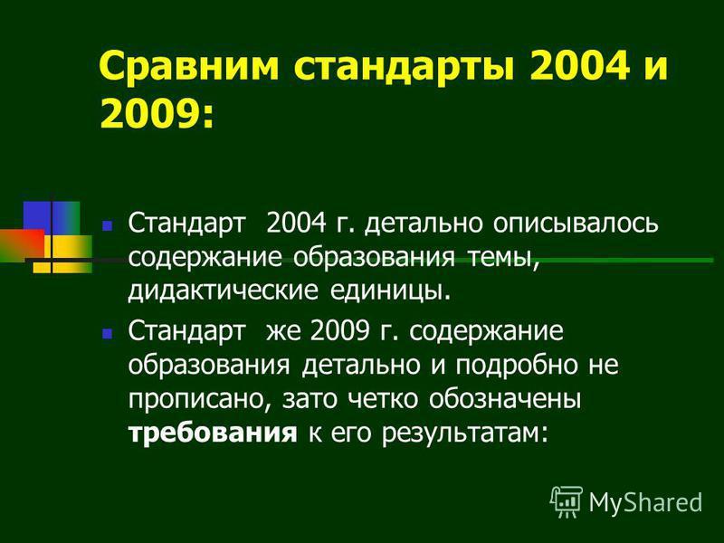 Сравним стандарты 2004 и 2009: Стандарт 2004 г. детально описывалось содержание образования темы, дидактические единицы. Стандарт же 2009 г. содержание образования детально и подробно не прописано, зато четко обозначены требования к его результатам: