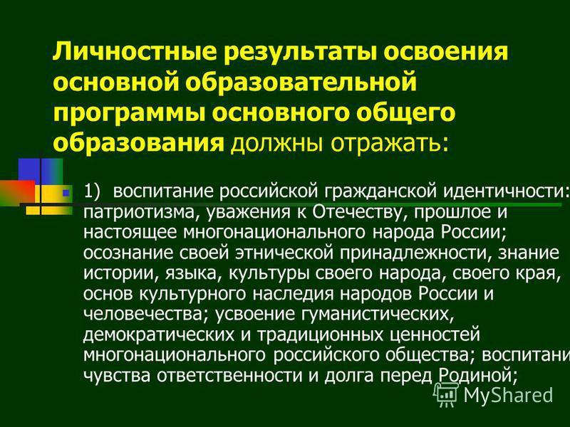 Личностные результаты освоения основной образовательной программы основного общего образования должны отражать: 1) воспитание российской гражданской идентичности: патриотизма, уважения к Отечеству, прошлое и настоящее многонационального народа России