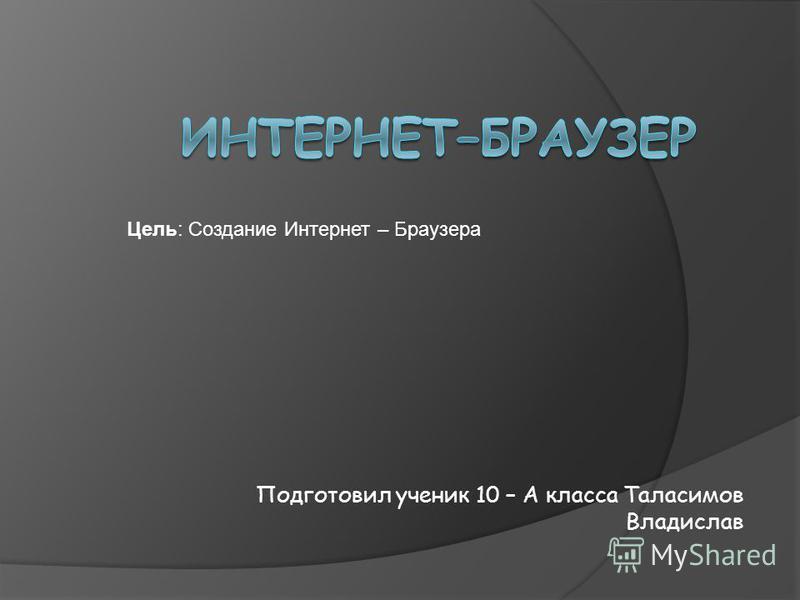 Подготовил ученик 10 – А класса Таласимов Владислав Цель: Создание Интернет – Браузера