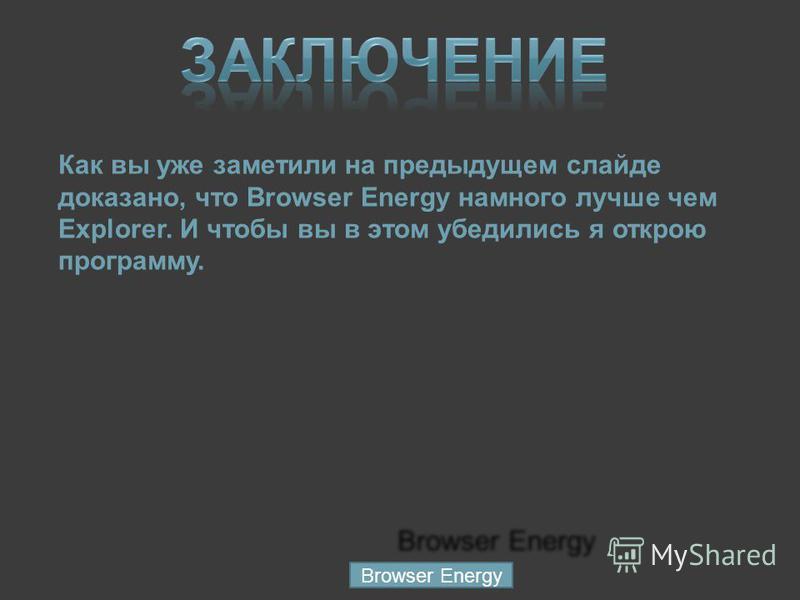 Как вы уже заметили на предыдущем слайде доказано, что Browser Energy намного лучше чем Explorer. И чтобы вы в этом убедились я открою программу. Browser Energy Browser Energy