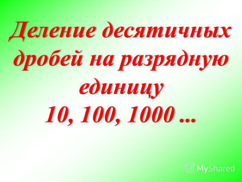 Деление десятичных дробей на разрядную единицу 10, 100, 1000... Деление десятичных дробей на разрядную единицу 10, 100, 1000...