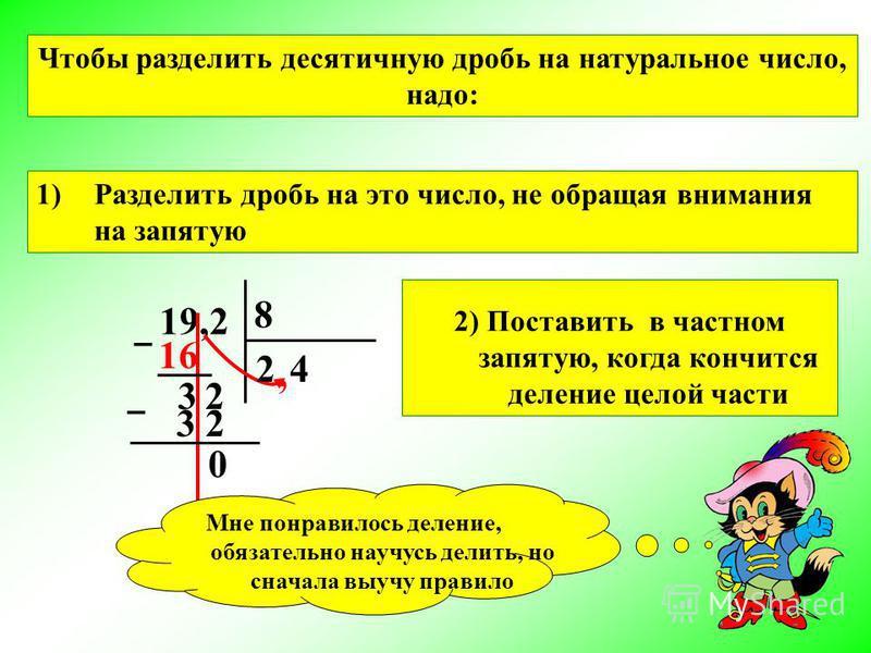 19,2 8 2 3 2 0 24, Чтобы разделить десятичную дробь на натуральное число, надо: 16 3 1)Разделить дробь на это число, не обращая внимания на запятую 2) Поставить в частном запятую, когда кончится деление целой части Мне понравилось деление, обязательн