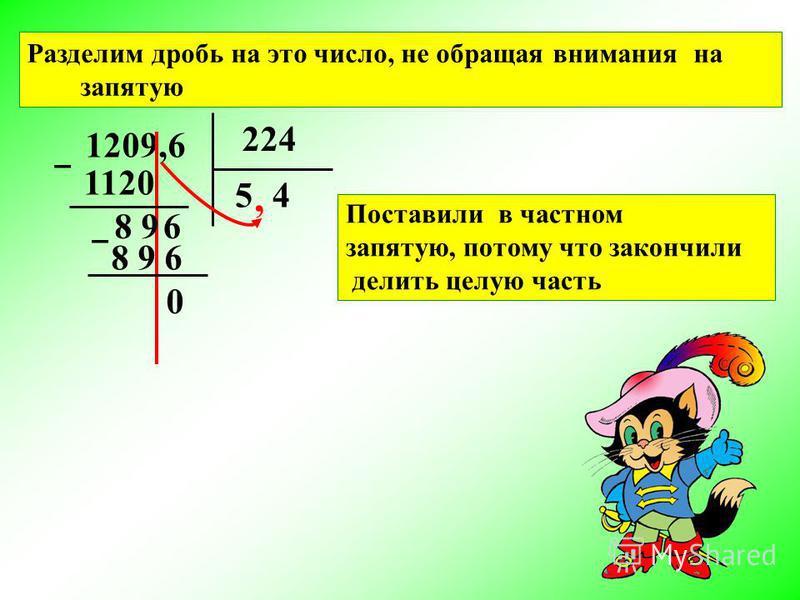 1209,6 224 1120 8 9 8 9 6 0 54, 6 Разделим дробь на это число, не обращая внимания на запятую Поставили в частном запятую, потому что закончили делить целую часть