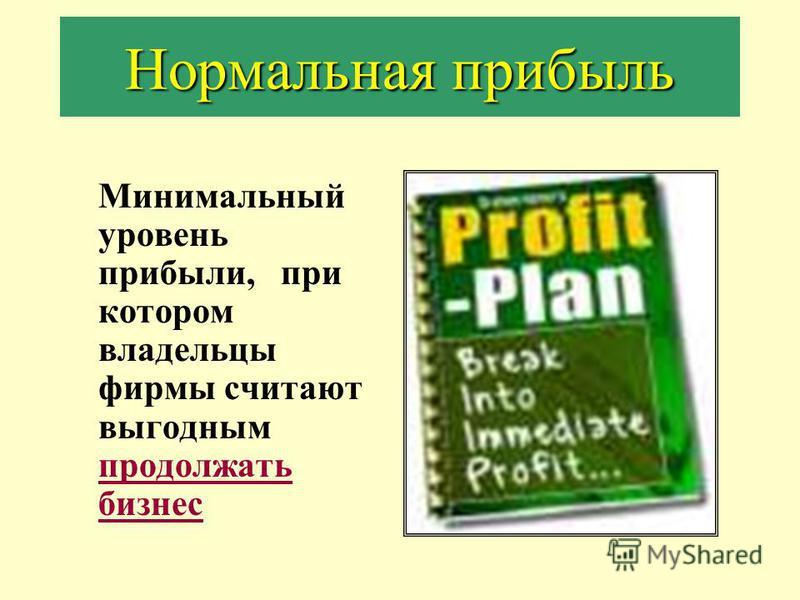 Нормальная прибыль Минимальный уровень прибыли, при котором владельцы фирмы считают выгодным продолжать бизнес