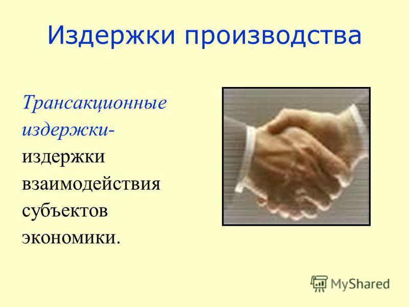 Издержки производства Трансакционные издержки- издержки взаимодействия субъектов экономики.