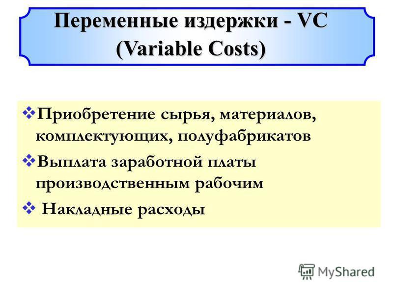Приобретение сырья, материалов, комплектующих, полуфабрикатов Выплата заработной платы производственным рабочим Накладные расходы Переменные издержки - VC (Variable Costs)