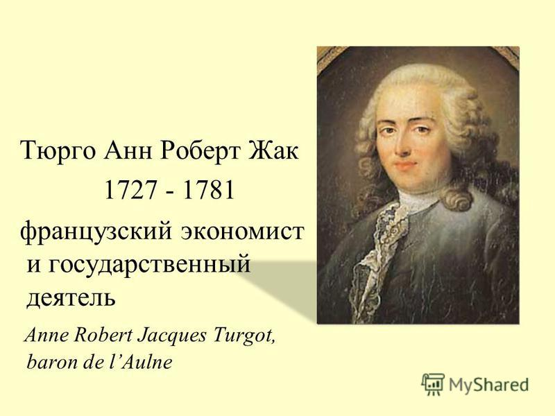 Тюрго Анн Роберт Жак 1727 - 1781 французский экономист и государственный деятель Anne Robert Jacques Turgot, baron de lAulne