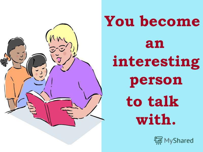 You become an interesting person to talk with.