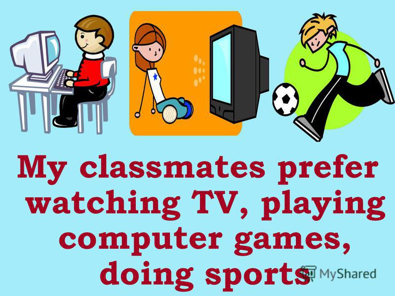 My classmates prefer watching TV, playing computer games, doing sports