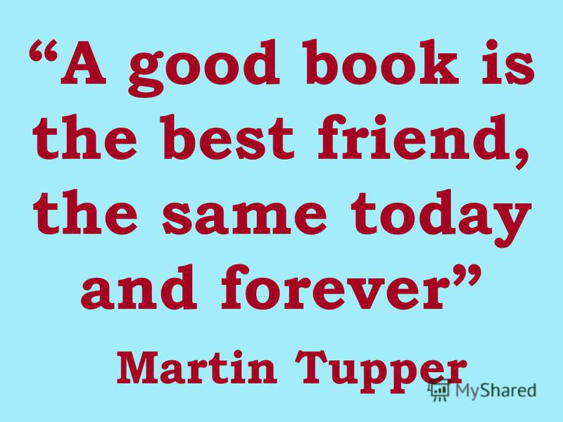 A good book is the best friend, the same today and forever M artin Tupper