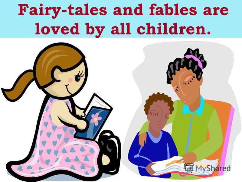 Fairy-tales and fables are loved by all children.