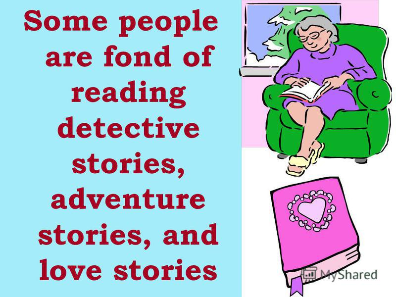 Some people are fond of reading detective stories, adventure stories, and love stories