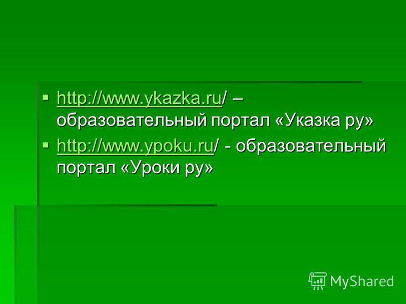 http://www.ykazka.ru/ – образовательный портал «Указка ру» http://www.ykazka.ru/ – образовательный портал «Указка ру» http://www.ykazka.ru http://www.ykazka.ru http://www.ypoku.ru/ - образовательный портал «Уроки ру» http://www.ypoku.ru/ - образовате