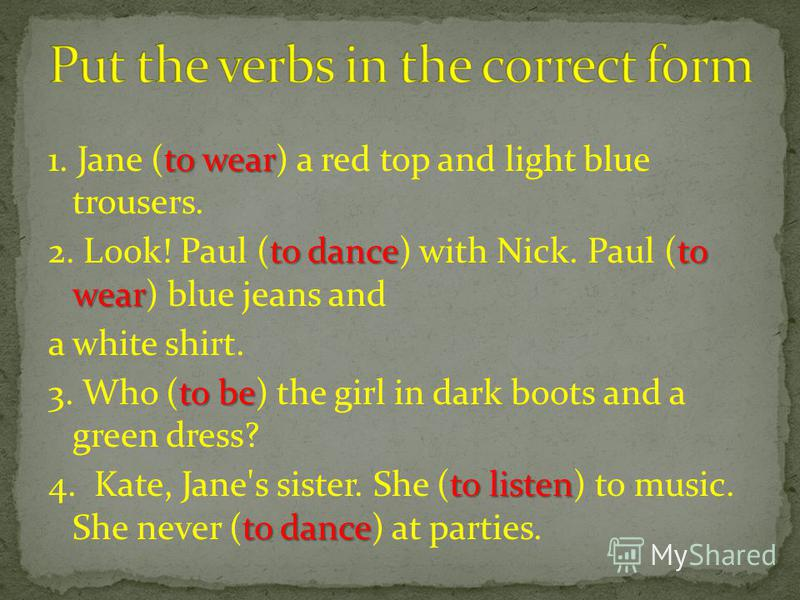 to wear 1. Jane (to wear) a red top and light blue trousers. to danceto wear 2. Look! Paul (to dance) with Nick. Paul (to wear) blue jeans and a white shirt. to be 3. Who (to be) the girl in dark boots and a green dress? to listen to dance 4. Kate, J