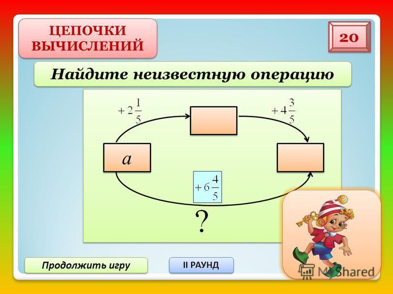 Продолжить игру II РАУНД II РАУНД ЦЕПОЧКИ ВЫЧИСЛЕНИЙ 10 Восстановите цепочку вычислений