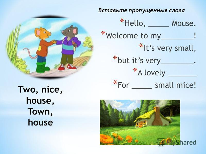 * Нello, _____ Mouse. * Welcome to my________! * Its very small, * but its very________. * A lovely _______ * For _____ small mice! Two, nice, house, Town, house Вставьте пропущенные слова