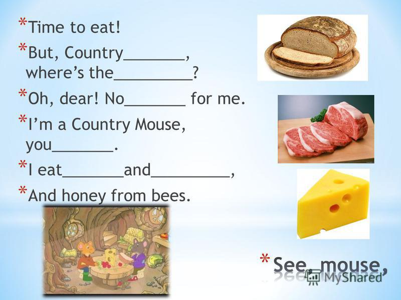 * Time to eat! * But, Country_______, wheres the_________? * Oh, dear! No_______ for me. * Im a Country Mouse, you_______. * I eat_______and_________, * And honey from bees.