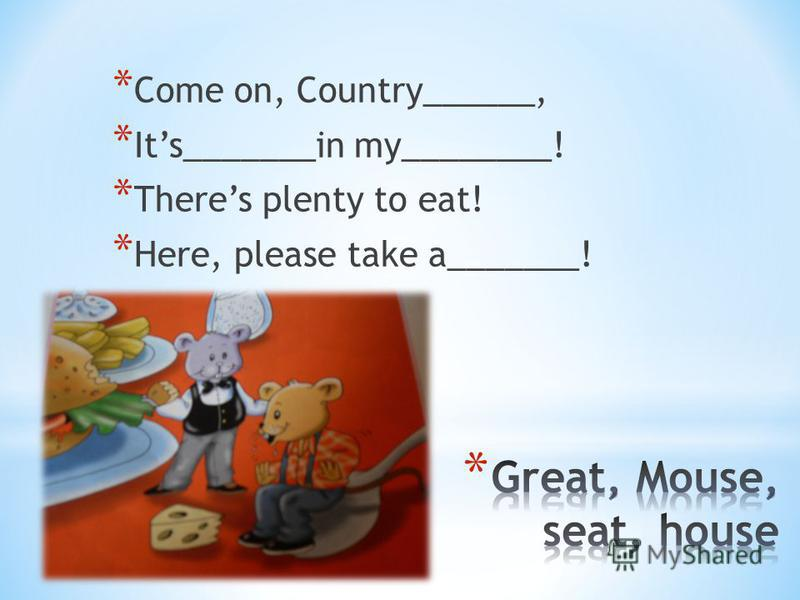 * Come on, Country______, * Its_______in my________! * Theres plenty to eat! * Here, please take a_______!