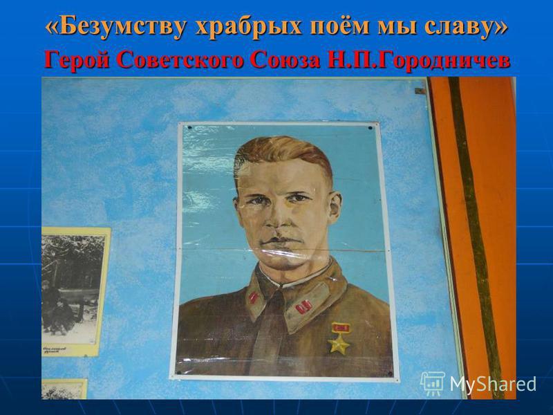 «Безумству храбрых поём мы славу» Герой Советского Союза Н.П.Городничев