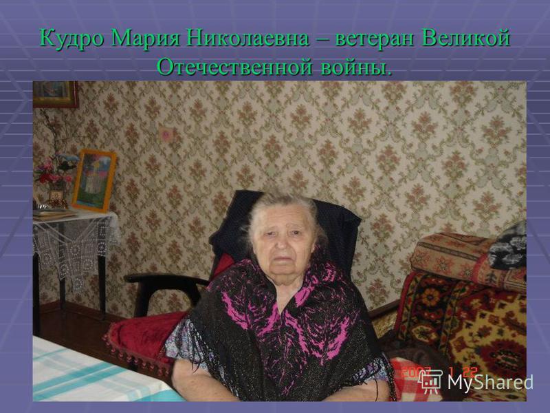 Кудро Мария Николаевна – ветеран Великой Отечественной войны.