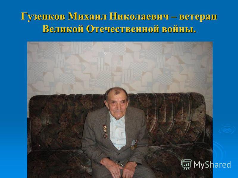 Гузенков Михаил Николаевич – ветеран Великой Отечественной войны.