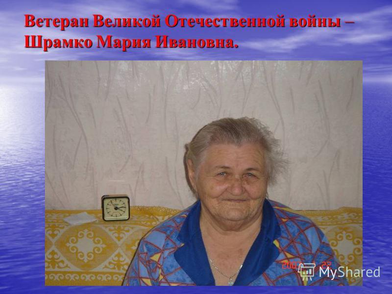 Ветеран Великой Отечественной войны – Шрамко Мария Ивановна.
